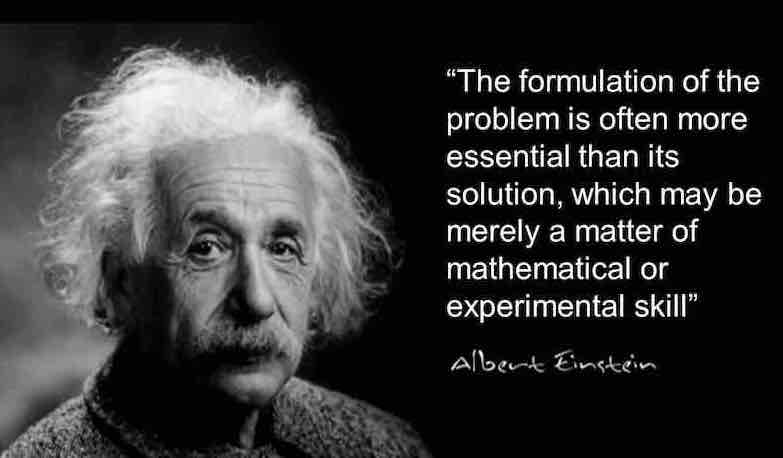 Albert Einstein believed that formulation was essential to problem solving, and more interesting than finding a solution
